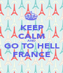 KEEP CALM AND GO TO HELL FRANCE - Personalised Poster A1 size
