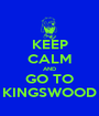 KEEP CALM AND GO TO KINGSWOOD - Personalised Poster A1 size