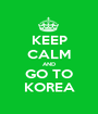 KEEP CALM AND GO TO KOREA - Personalised Poster A1 size