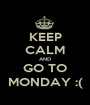 KEEP CALM AND GO TO MONDAY :( - Personalised Poster A1 size