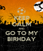 KEEP CALM AND GO TO MY BIRHDAY - Personalised Poster A1 size