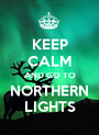 KEEP CALM AND GO TO NORTHERN LIGHTS - Personalised Poster A1 size