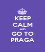 KEEP CALM AND GO TO PRAGA - Personalised Poster A1 size