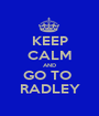 KEEP CALM AND GO TO  RADLEY - Personalised Poster A1 size