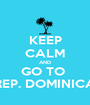 KEEP CALM AND GO TO  REP. DOMINICA - Personalised Poster A1 size