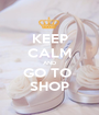 KEEP CALM AND GO TO  SHOP - Personalised Poster A1 size