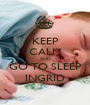 KEEP CALM AND GO TO SLEEP INGRID - Personalised Poster A1 size