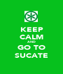 KEEP CALM AND GO TO SUCATE - Personalised Poster A1 size