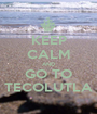 KEEP CALM AND GO TO TECOLUTLA - Personalised Poster A1 size