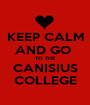 KEEP CALM AND GO  TO THE CANISIUS COLLEGE - Personalised Poster A1 size