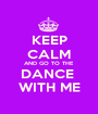 KEEP CALM AND GO TO THE DANCE  WITH ME - Personalised Poster A1 size