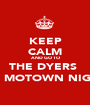 KEEP CALM AND GO TO THE DYERS  for MOTOWN NIGHT - Personalised Poster A1 size