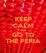 KEEP CALM AND GO TO THE FERIA - Personalised Poster A1 size