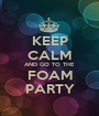 KEEP CALM AND GO TO THE FOAM PARTY - Personalised Poster A1 size