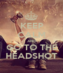 KEEP CALM AND GO TO THE HEADSHOT - Personalised Poster A1 size