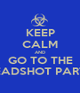 KEEP CALM AND GO TO THE HEADSHOT PARTY - Personalised Poster A1 size