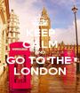 KEEP CALM AND GO TO THE  LONDON - Personalised Poster A1 size