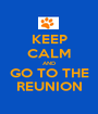 KEEP CALM AND GO TO THE REUNION - Personalised Poster A1 size