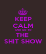KEEP CALM AND GO TO THE  SHIT SHOW - Personalised Poster A1 size