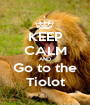 KEEP CALM AND Go to the Tiolot - Personalised Poster A1 size