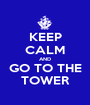 KEEP CALM AND GO TO THE TOWER - Personalised Poster A1 size