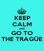 KEEP CALM AND GO TO THE TRAGÜE - Personalised Poster A1 size