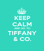 KEEP CALM AND GO TO TIFFANY & CO. - Personalised Poster A1 size