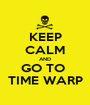 KEEP CALM AND GO TO  TIME WARP - Personalised Poster A1 size