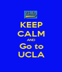 KEEP CALM AND Go to UCLA - Personalised Poster A1 size