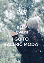 KEEP CALM AND GO TO VALERIO MODA  - Personalised Poster A1 size
