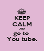 KEEP CALM AND go to  You tube. - Personalised Poster A1 size