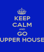 KEEP CALM AND GO UPPER HOUSE - Personalised Poster A1 size