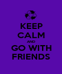 KEEP CALM AND GO WITH FRIENDS - Personalised Poster A1 size