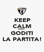 KEEP CALM AND... GODITI LA PARTITA! - Personalised Poster A1 size