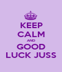 KEEP CALM AND GOOD LUCK JUSS - Personalised Poster A1 size