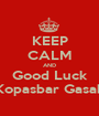 KEEP CALM AND Good Luck Kopasbar Gasak - Personalised Poster A1 size