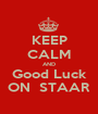 KEEP CALM AND Good Luck ON  STAAR - Personalised Poster A1 size