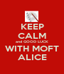 KEEP CALM and GOOD LUCK WITH MOFT ALICE - Personalised Poster A1 size