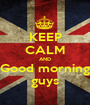 KEEP CALM AND Good morning guys - Personalised Poster A1 size