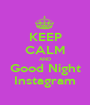 KEEP CALM AND Good Night Instagram - Personalised Poster A1 size