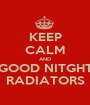 KEEP CALM AND GOOD NITGHT RADIATORS - Personalised Poster A1 size