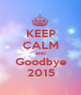 KEEP CALM AND Goodbye 2015 - Personalised Poster A1 size