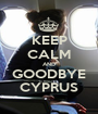 KEEP CALM AND GOODBYE CYPRUS - Personalised Poster A1 size