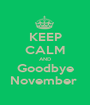KEEP CALM AND Goodbye November  - Personalised Poster A1 size