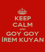 KEEP CALM AND GOY GOY İREM KUYAN - Personalised Poster A1 size