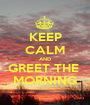 KEEP CALM AND GREET THE  MORNING - Personalised Poster A1 size