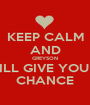 KEEP CALM AND GREYSON WILL GIVE YOU A CHANCE - Personalised Poster A1 size