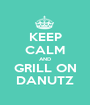 KEEP CALM AND GRILL ON DANUTZ - Personalised Poster A1 size