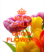 KEEP CALM AND GROW FLOWERS - Personalised Poster A1 size