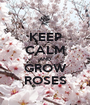 KEEP CALM AND GROW ROSES - Personalised Poster A1 size
